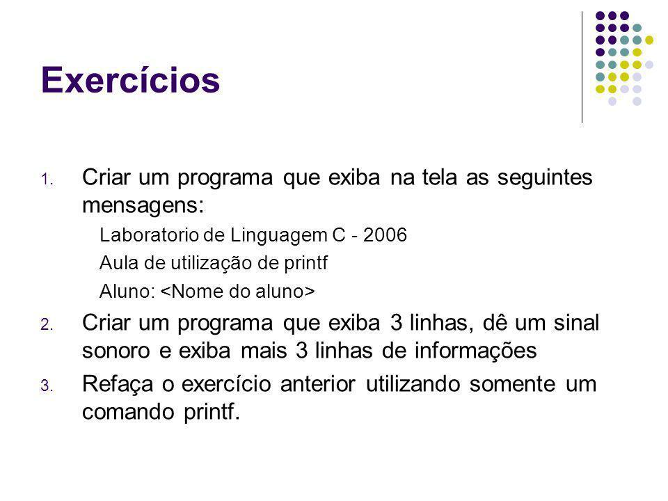 Exercícios 1. Criar um programa que exiba na tela as seguintes mensagens: Laboratorio de Linguagem C - 2006 Aula de utilização de printf Aluno: 2. Cri