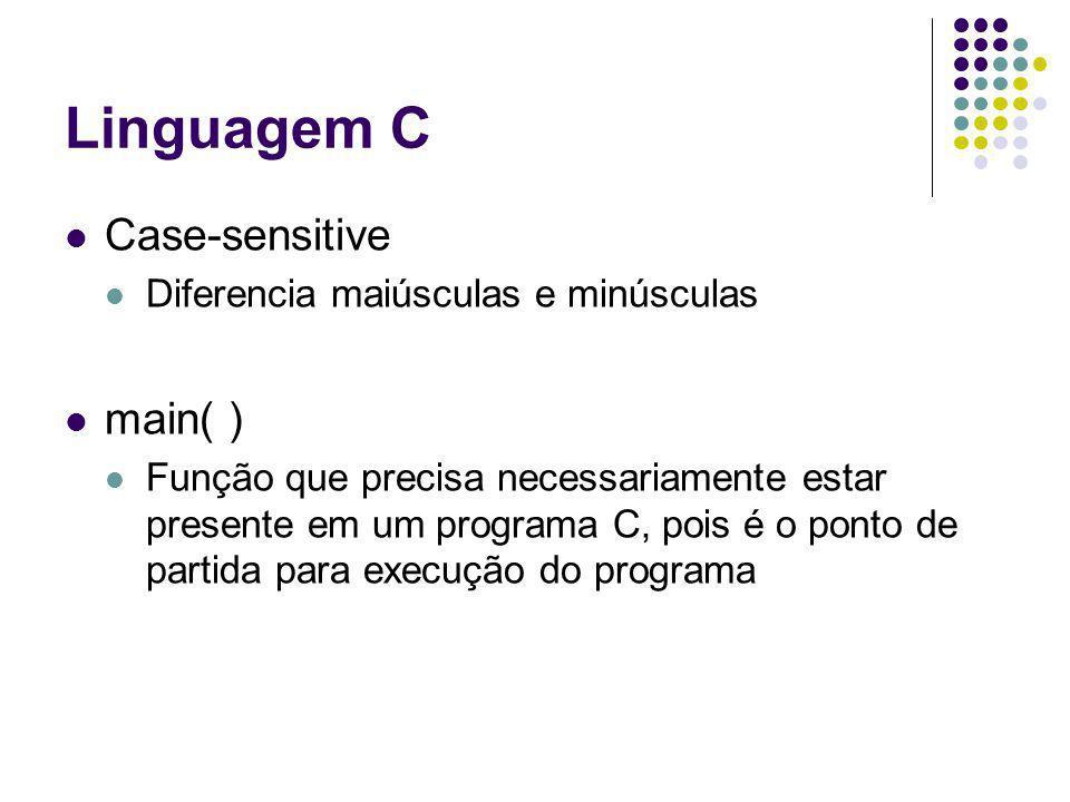 Linguagem C Case-sensitive Diferencia maiúsculas e minúsculas main( ) Função que precisa necessariamente estar presente em um programa C, pois é o pon