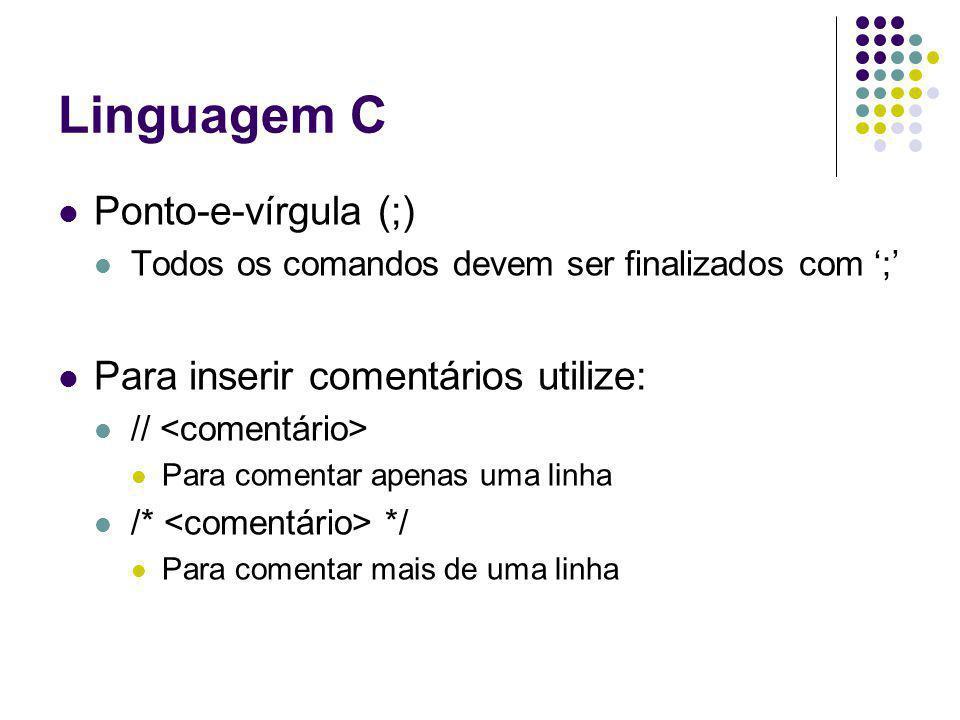 Linguagem C Ponto-e-vírgula (;) Todos os comandos devem ser finalizados com ; Para inserir comentários utilize: // Para comentar apenas uma linha /* *