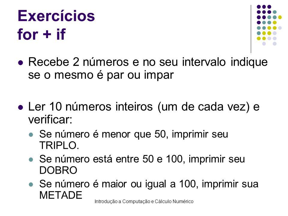 Introdução a Computação e Cálculo Numérico Exercícios for + if Recebe 2 números e no seu intervalo indique se o mesmo é par ou impar Ler 10 números inteiros (um de cada vez) e verificar: Se número é menor que 50, imprimir seu TRIPLO.