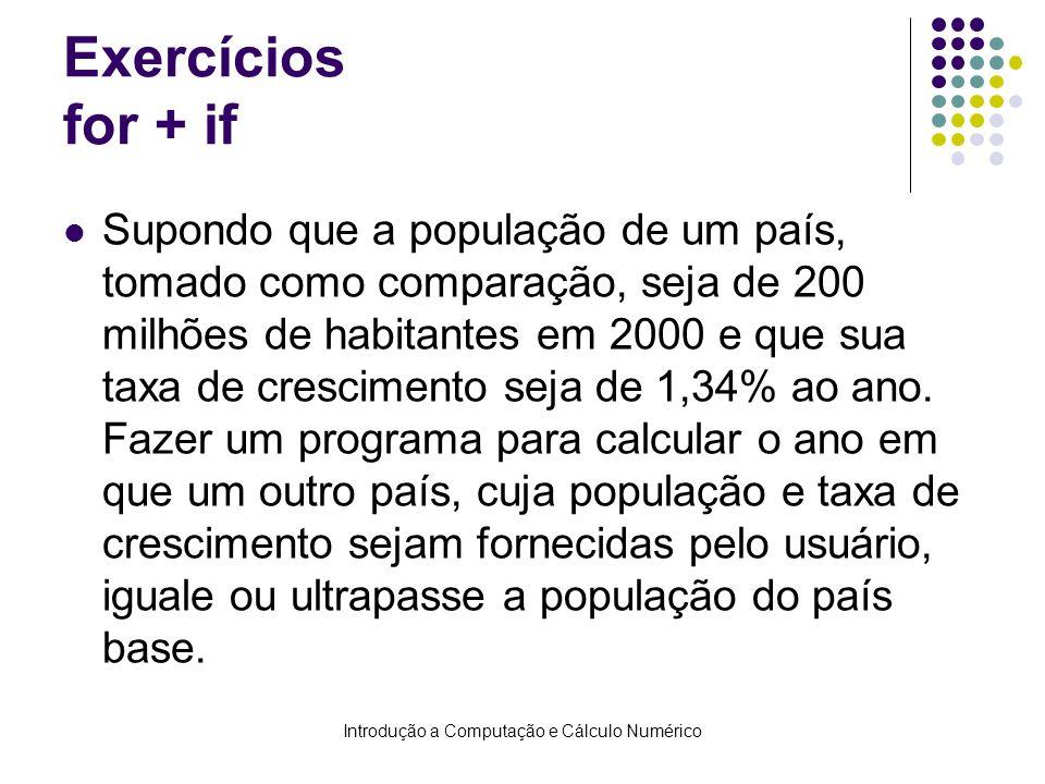 Introdução a Computação e Cálculo Numérico Exercícios for + if Supondo que a população de um país, tomado como comparação, seja de 200 milhões de habitantes em 2000 e que sua taxa de crescimento seja de 1,34% ao ano.