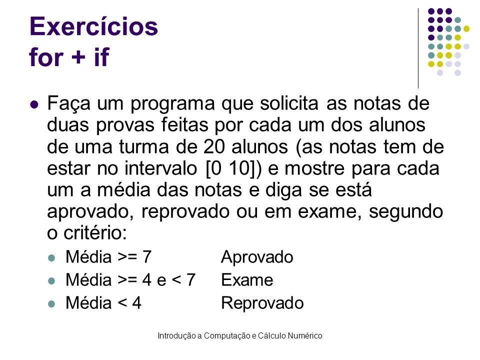 Introdução a Computação e Cálculo Numérico Exercícios for + if Faça um programa que solicita as notas de duas provas feitas por cada um dos alunos de uma turma de 20 alunos (as notas tem de estar no intervalo [0 10]) e mostre para cada um a média das notas e diga se está aprovado, reprovado ou em exame, segundo o critério: Média >= 7 Aprovado Média >= 4 e < 7Exame Média < 4 Reprovado