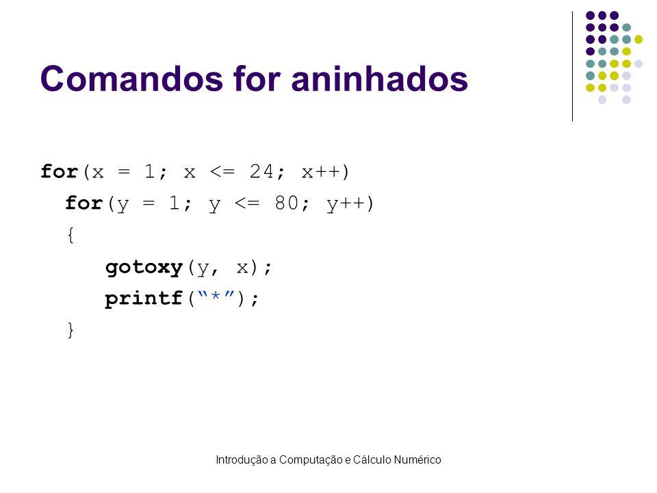 Introdução a Computação e Cálculo Numérico Comandos for aninhados for(x = 1; x <= 24; x++) for(y = 1; y <= 80; y++) { gotoxy(y, x); printf(*); }