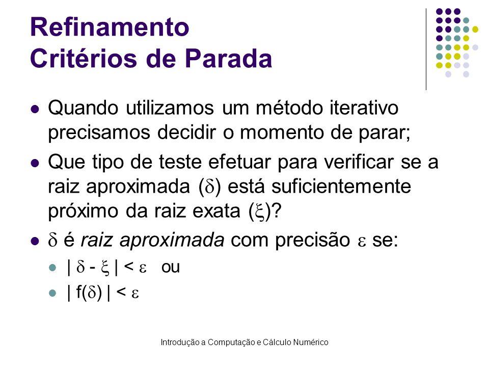 Introdução a Computação e Cálculo Numérico Refinamento Critérios de Parada Quando utilizamos um método iterativo precisamos decidir o momento de parar; Que tipo de teste efetuar para verificar se a raiz aproximada ( ) está suficientemente próximo da raiz exata ( ).