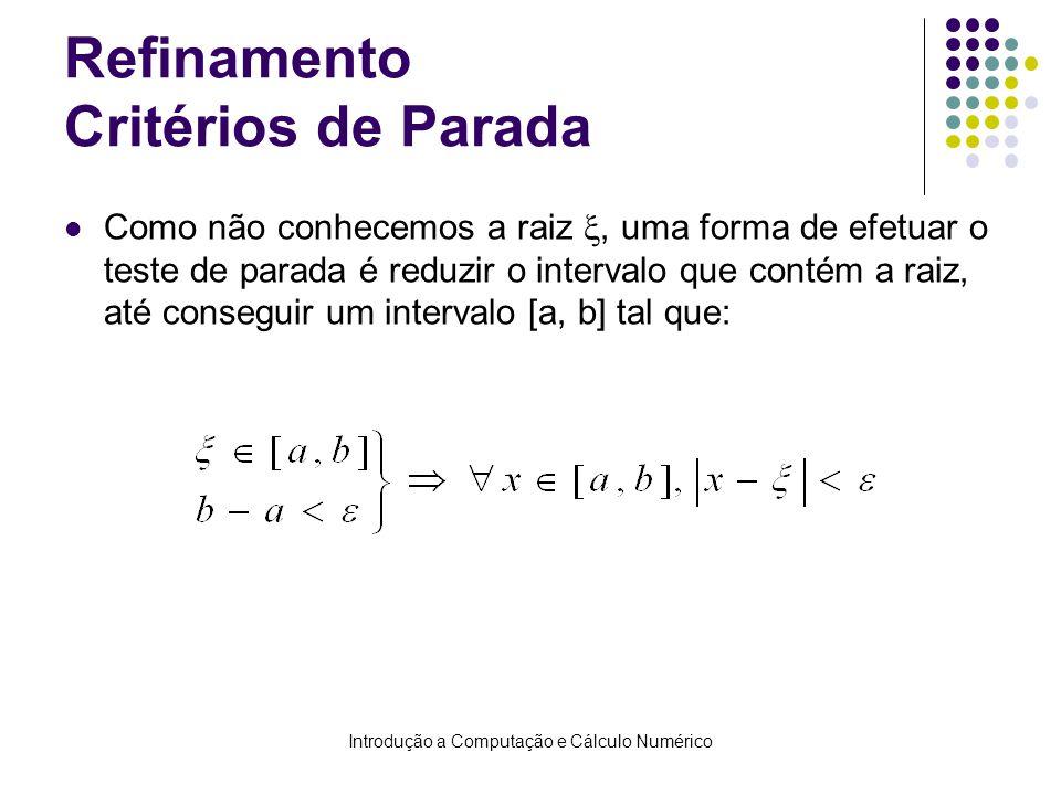Introdução a Computação e Cálculo Numérico Refinamento Critérios de Parada Como não conhecemos a raiz, uma forma de efetuar o teste de parada é reduzir o intervalo que contém a raiz, até conseguir um intervalo [a, b] tal que: