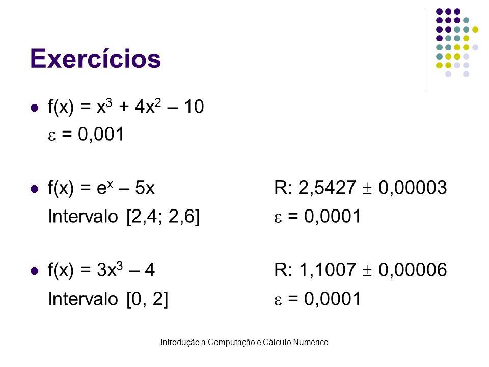 Introdução a Computação e Cálculo Numérico Exercícios f(x) = x 3 + 4x 2 – 10 = 0,001 f(x) = e x – 5xR: 2,5427 ± 0,00003 Intervalo [2,4; 2,6] = 0,0001 f(x) = 3x 3 – 4R: 1,1007 ± 0,00006 Intervalo [0, 2] = 0,0001