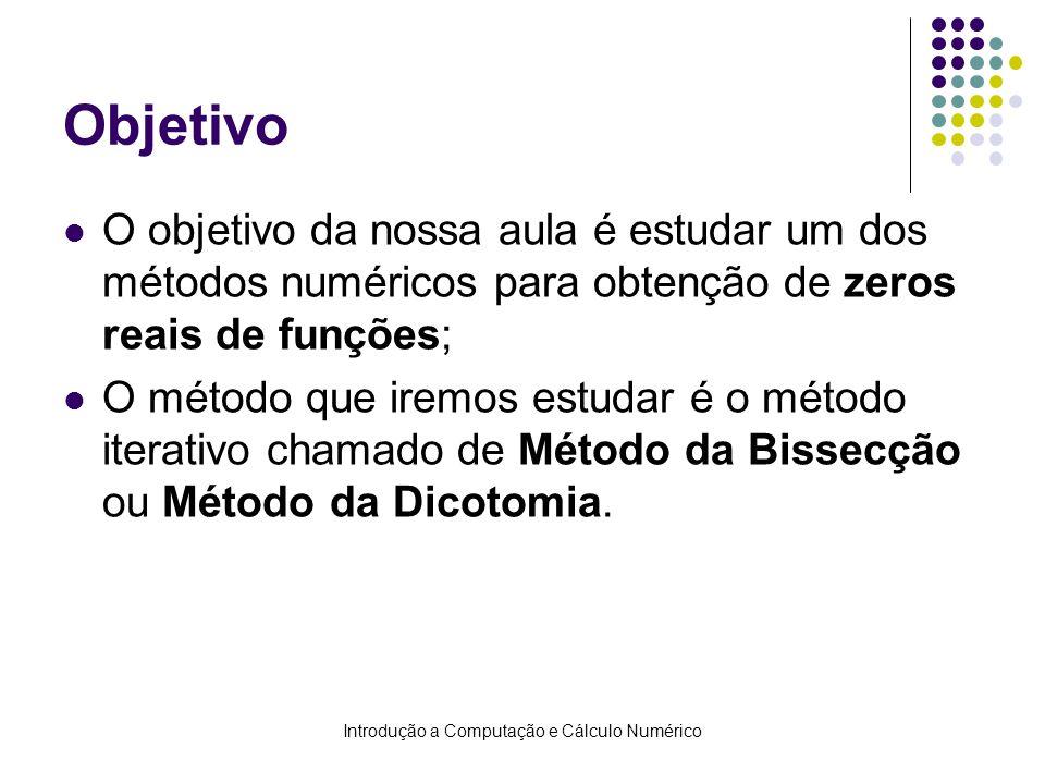 Introdução a Computação e Cálculo Numérico Objetivo O objetivo da nossa aula é estudar um dos métodos numéricos para obtenção de zeros reais de funções; O método que iremos estudar é o método iterativo chamado de Método da Bissecção ou Método da Dicotomia.