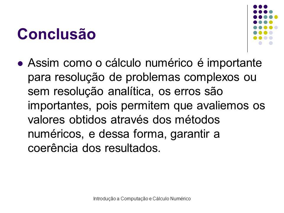 Introdução a Computação e Cálculo Numérico Conclusão Assim como o cálculo numérico é importante para resolução de problemas complexos ou sem resolução
