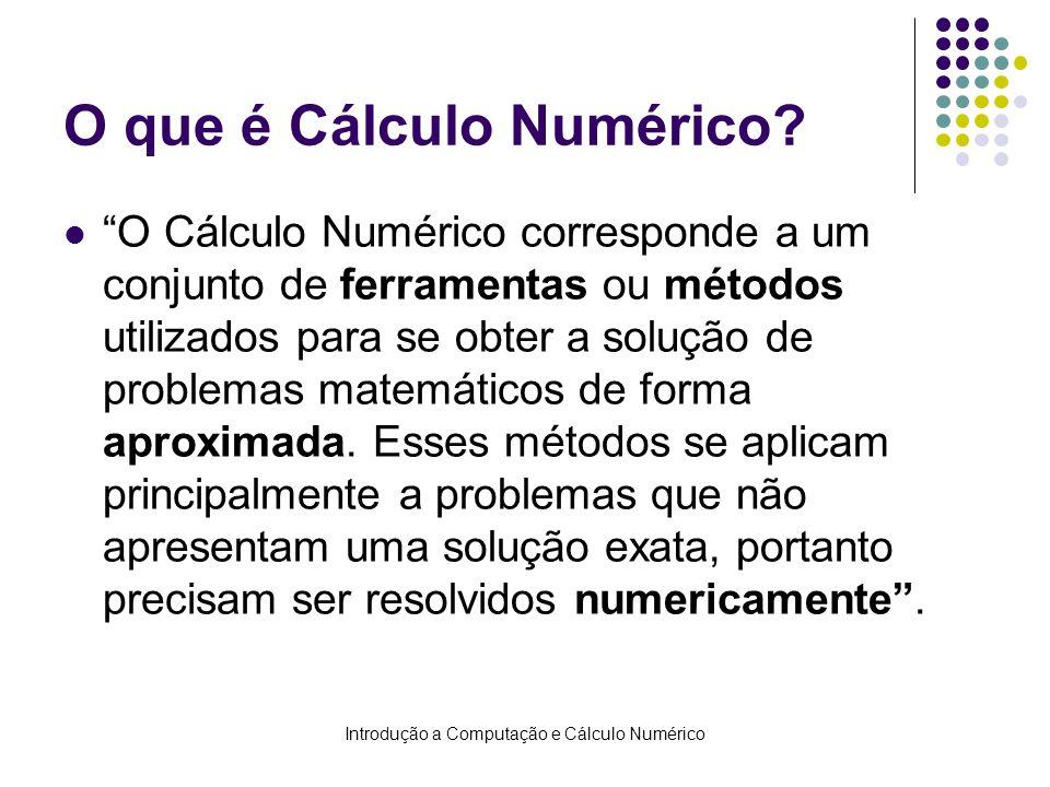 Introdução a Computação e Cálculo Numérico O que é Cálculo Numérico? O Cálculo Numérico corresponde a um conjunto de ferramentas ou métodos utilizados
