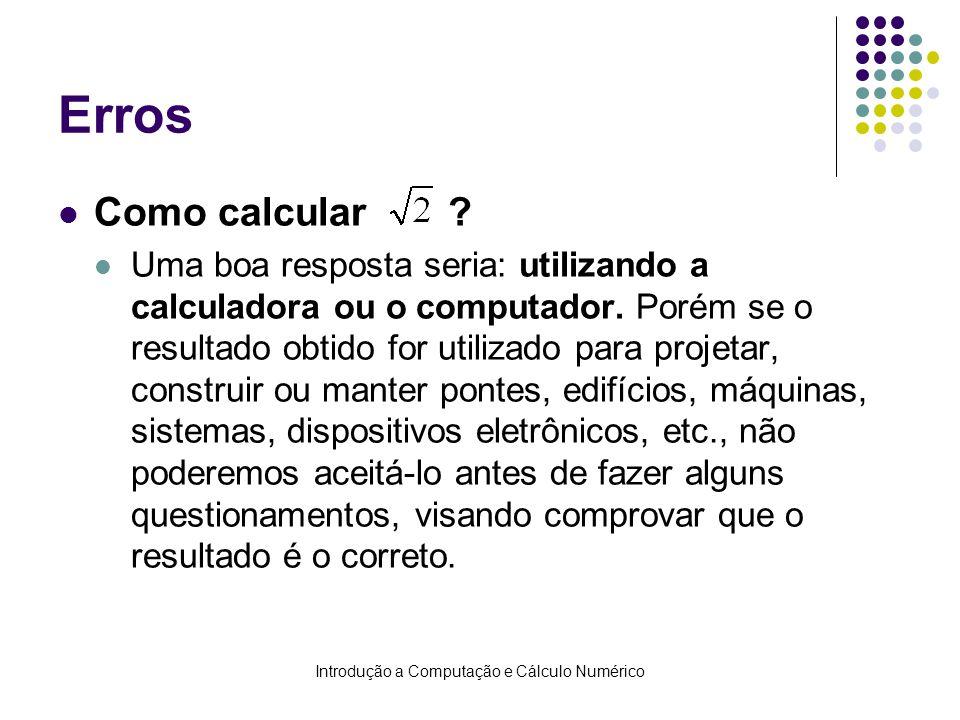 Introdução a Computação e Cálculo Numérico Erros Como calcular ? Uma boa resposta seria: utilizando a calculadora ou o computador. Porém se o resultad
