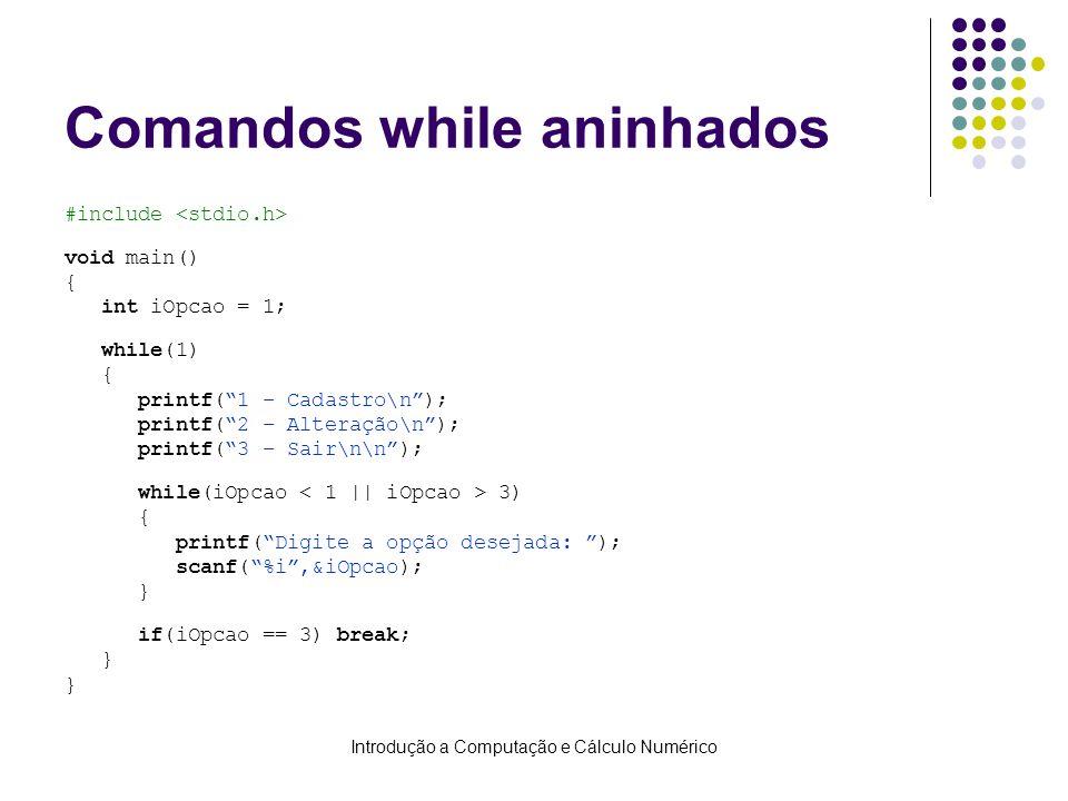 Introdução a Computação e Cálculo Numérico Comandos while aninhados #include void main() { int iOpcao = 1; while(1) { printf(1 – Cadastro\n); printf(2