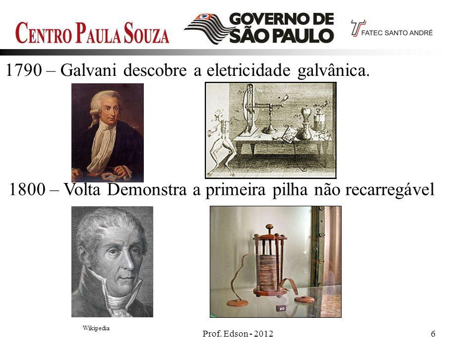 6Prof. Edson - 2012 1790 – Galvani descobre a eletricidade galvânica. Wikipedia 1800 – Volta Demonstra a primeira pilha não recarregável