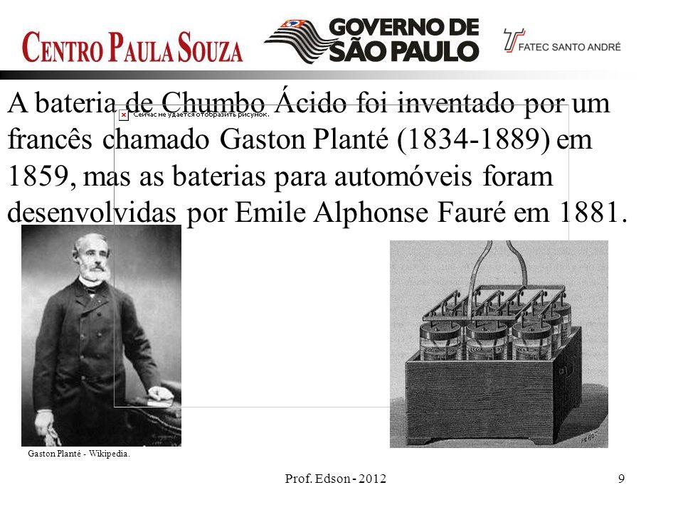 Prof. Edson - 20129 A bateria de Chumbo Ácido foi inventado por um francês chamado Gaston Planté (1834-1889) em 1859, mas as baterias para automóveis