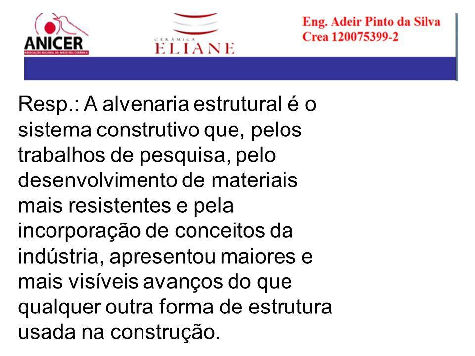 Resp.: A alvenaria estrutural é o sistema construtivo que, pelos trabalhos de pesquisa, pelo desenvolvimento de materiais mais resistentes e pela incorporação de conceitos da indústria, apresentou maiores e mais visíveis avanços do que qualquer outra forma de estrutura usada na construção.
