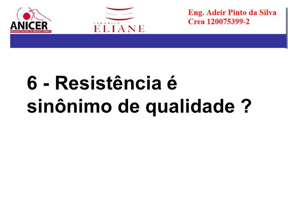 6 - Resistência é sinônimo de qualidade ?