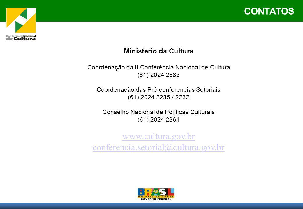 CONTATOS Ministerio da Cultura Coordenação da II Conferência Nacional de Cultura (61) 2024 2583 Coordenação das Pré-conferencias Setoriais (61) 2024 2235 / 2232 Conselho Nacional de Políticas Culturais (61) 2024 2361 www.cultura.gov.br conferencia.setorial@cultura.gov.br