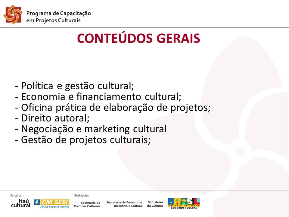 CONTEÚDOS GERAIS - Política e gestão cultural; - Economia e financiamento cultural; - Oficina prática de elaboração de projetos; - Direito autoral; -
