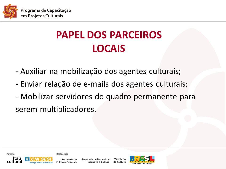 PAPEL DOS PARCEIROS LOCAIS - Auxiliar na mobilização dos agentes culturais; - Enviar relação de e-mails dos agentes culturais; - Mobilizar servidores