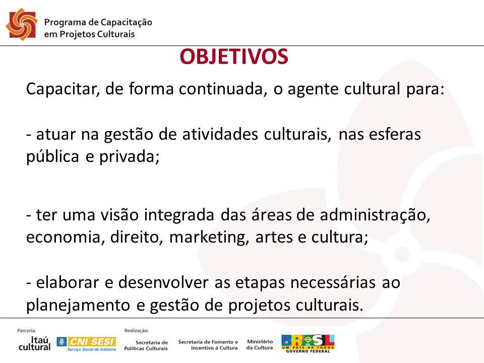 OBJETIVOS Capacitar, de forma continuada, o agente cultural para: - atuar na gestão de atividades culturais, nas esferas pública e privada; - ter uma
