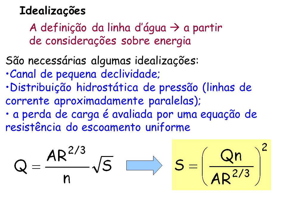A definição da linha dágua a partir de considerações sobre energia Idealizações São necessárias algumas idealizações: Canal de pequena declividade; Distribuição hidrostática de pressão (linhas de corrente aproximadamente paralelas); a perda de carga é avaliada por uma equação de resistência do escoamento uniforme