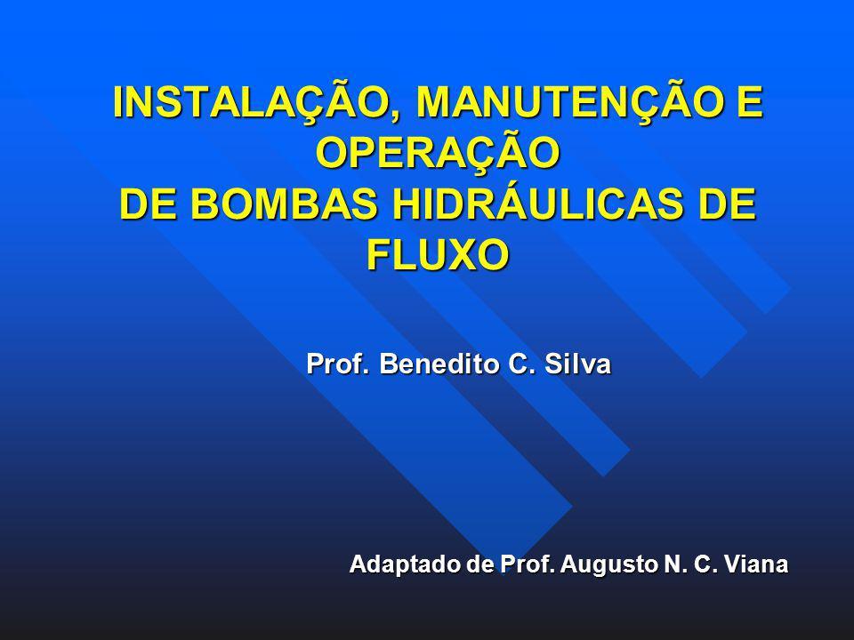 INSTALAÇÃO, MANUTENÇÃO E OPERAÇÃO DE BOMBAS HIDRÁULICAS DE FLUXO Prof. Benedito C. Silva Adaptado de Prof. Augusto N. C. Viana