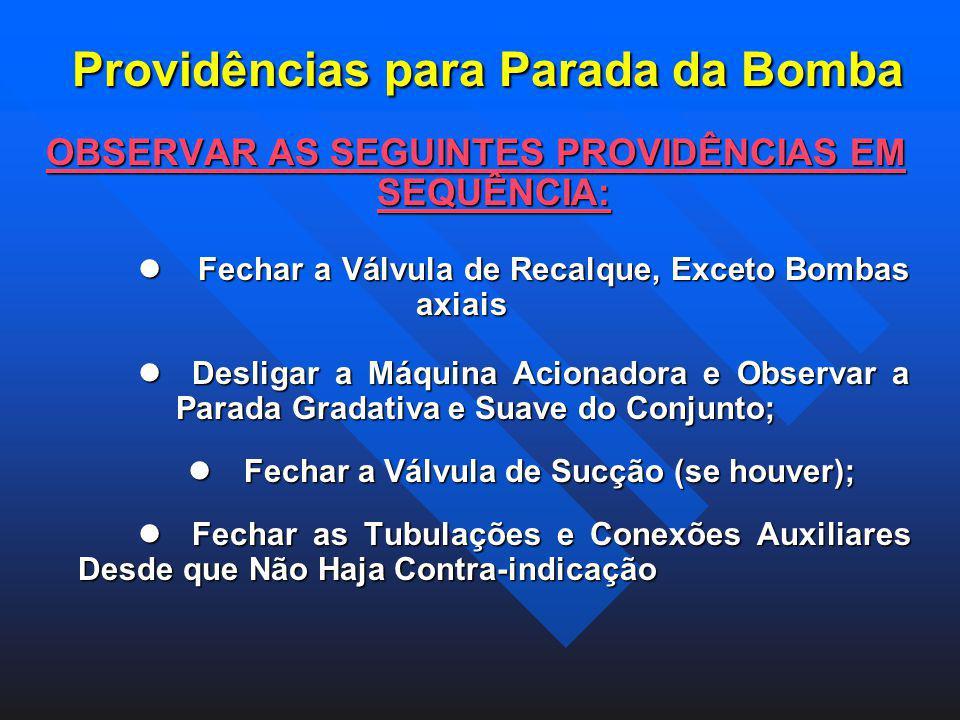 Providências para Parada da Bomba OBSERVAR AS SEGUINTES PROVIDÊNCIAS EM SEQUÊNCIA: Fechar a Válvula de Recalque, Exceto Bombas axiais Desligar a Máqui
