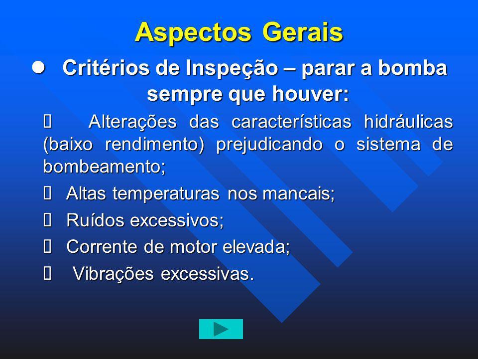 Aspectos Gerais Critérios de Inspeção – parar a bomba sempre que houver: Critérios de Inspeção – parar a bomba sempre que houver: Alterações das carac