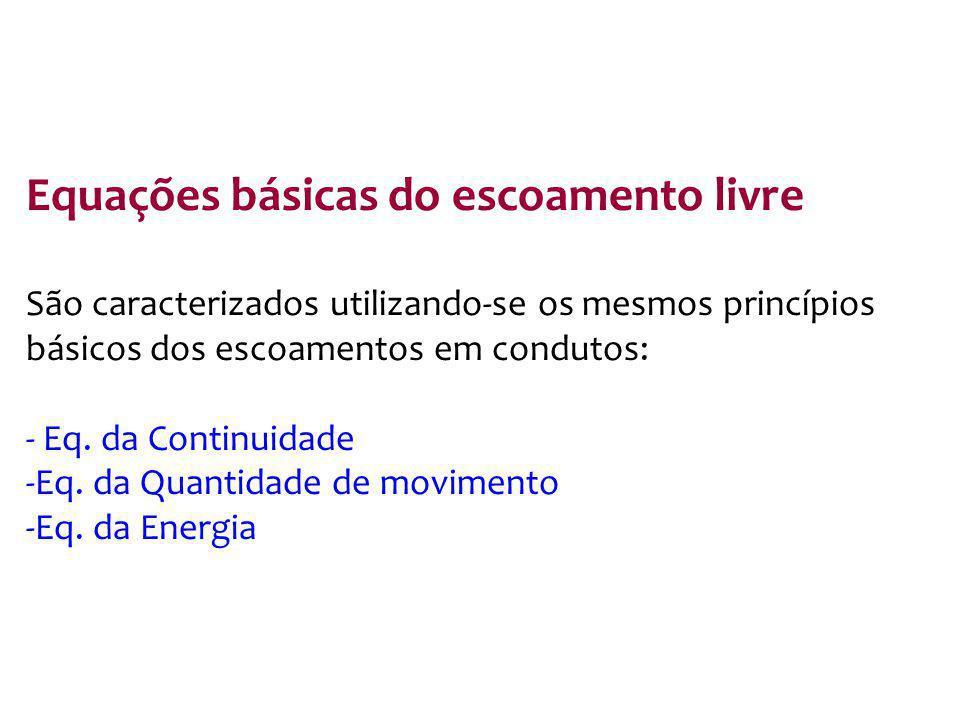 Equações básicas do escoamento livre São caracterizados utilizando-se os mesmos princípios básicos dos escoamentos em condutos: - Eq. da Continuidade