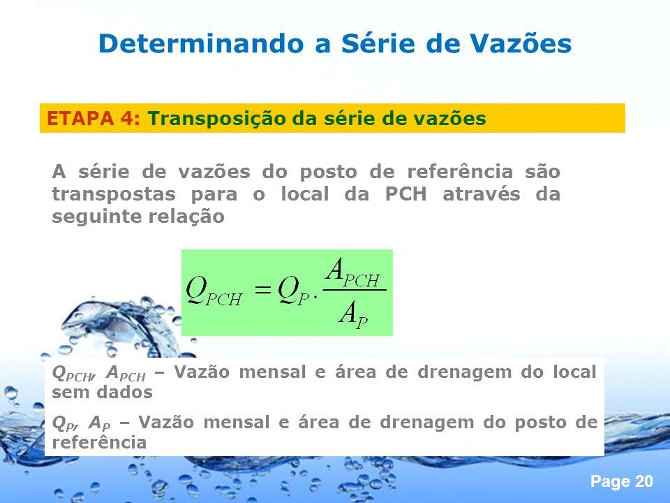 Page 20 ETAPA 4: Transposição da série de vazões A série de vazões do posto de referência são transpostas para o local da PCH através da seguinte relação Q PCH, A PCH – Vazão mensal e área de drenagem do local sem dados Q P, A P – Vazão mensal e área de drenagem do posto de referência Determinando a Série de Vazões