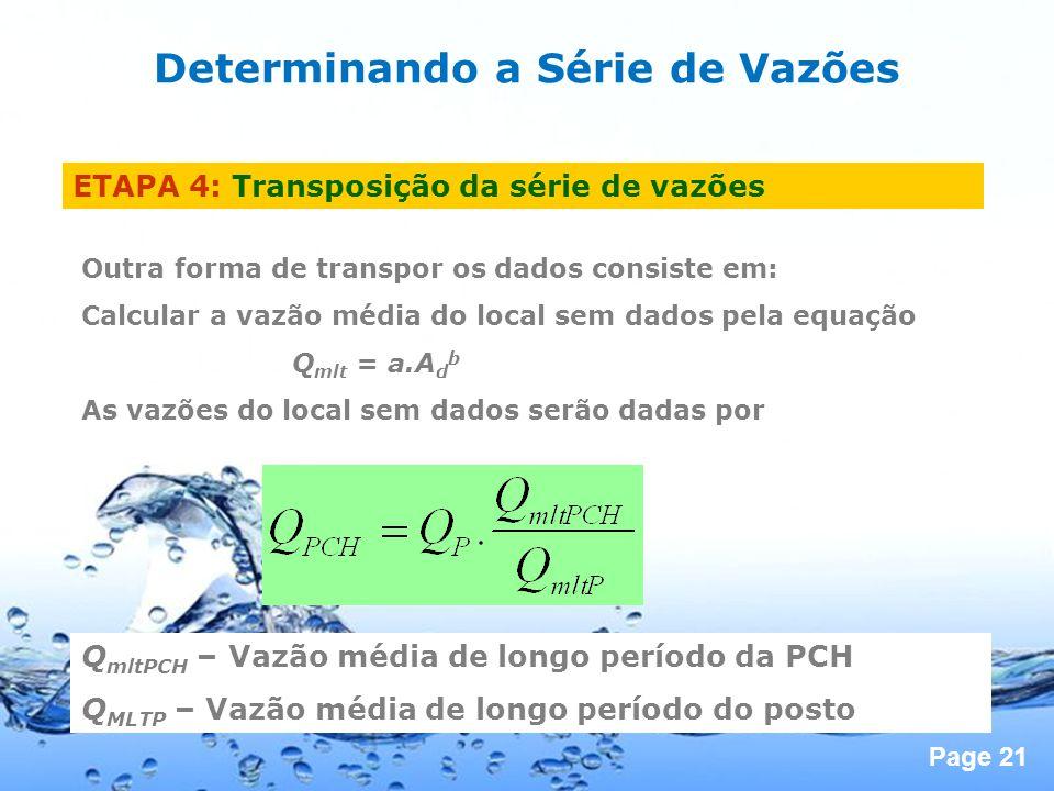 Page 21 Outra forma de transpor os dados consiste em: Calcular a vazão média do local sem dados pela equação Q mlt = a.A d b As vazões do local sem dados serão dadas por Q mltPCH – Vazão média de longo período da PCH Q MLTP – Vazão média de longo período do posto ETAPA 4: Transposição da série de vazões Determinando a Série de Vazões