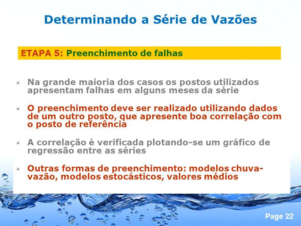 Page 22 ETAPA 5: Preenchimento de falhas Na grande maioria dos casos os postos utilizados apresentam falhas em alguns meses da série O preenchimento deve ser realizado utilizando dados de um outro posto, que apresente boa correlação com o posto de referência A correlação é verificada plotando-se um gráfico de regressão entre as séries Outras formas de preenchimento: modelos chuva- vazão, modelos estocásticos, valores médios Determinando a Série de Vazões