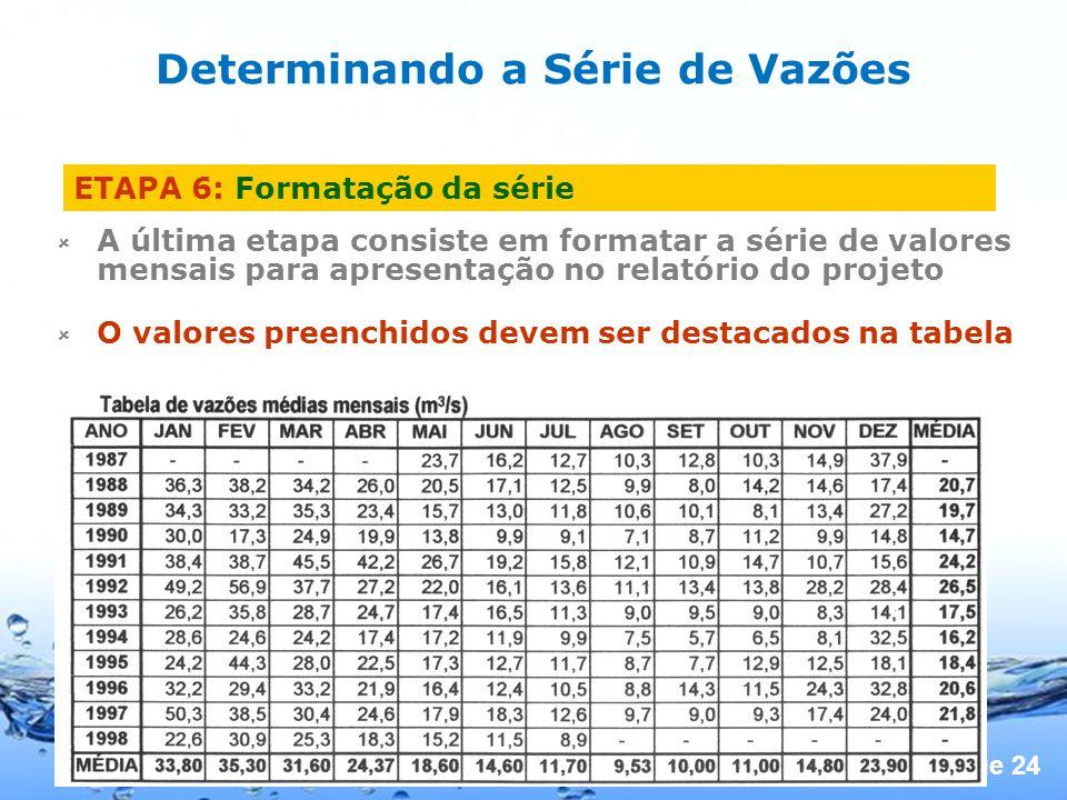 Page 24 ETAPA 6: Formatação da série A última etapa consiste em formatar a série de valores mensais para apresentação no relatório do projeto O valores preenchidos devem ser destacados na tabela Determinando a Série de Vazões