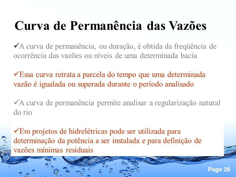 Page 26 Curva de Permanência das Vazões A curva de permanência, ou duração, é obtida da freqüência de ocorrência das vazões ou níveis de uma determinada bacia Essa curva retrata a parcela do tempo que uma determinada vazão é igualada ou superada durante o período analisado A curva de permanência permite analisar a regularização natural do rio Em projetos de hidrelétricas pode ser utilizada para determinação da potência a ser instalada e para definição de vazões mínimas residuais