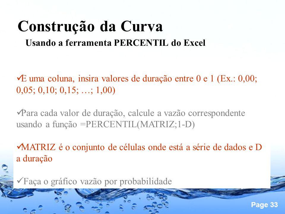 Page 33 Construção da Curva Usando a ferramenta PERCENTIL do Excel E uma coluna, insira valores de duração entre 0 e 1 (Ex.: 0,00; 0,05; 0,10; 0,15; …; 1,00) Para cada valor de duração, calcule a vazão correspondente usando a função =PERCENTIL(MATRIZ;1-D) MATRIZ é o conjunto de células onde está a série de dados e D a duração Faça o gráfico vazão por probabilidade