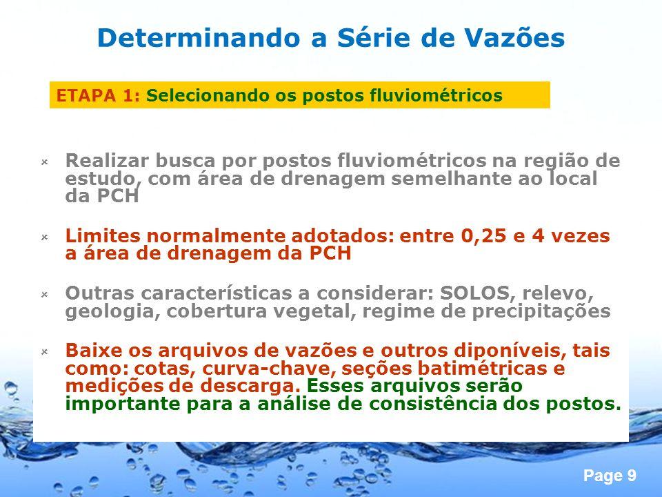 Page 9 Determinando a Série de Vazões ETAPA 1: Selecionando os postos fluviométricos Realizar busca por postos fluviométricos na região de estudo, com área de drenagem semelhante ao local da PCH Limites normalmente adotados: entre 0,25 e 4 vezes a área de drenagem da PCH Outras características a considerar: SOLOS, relevo, geologia, cobertura vegetal, regime de precipitações Baixe os arquivos de vazões e outros diponíveis, tais como: cotas, curva-chave, seções batimétricas e medições de descarga.
