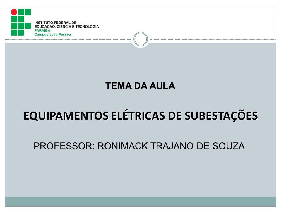 PROFESSOR: RONIMACK TRAJANO DE SOUZA EQUIPAMENTOS ELÉTRICAS DE SUBESTAÇÕES TEMA DA AULA