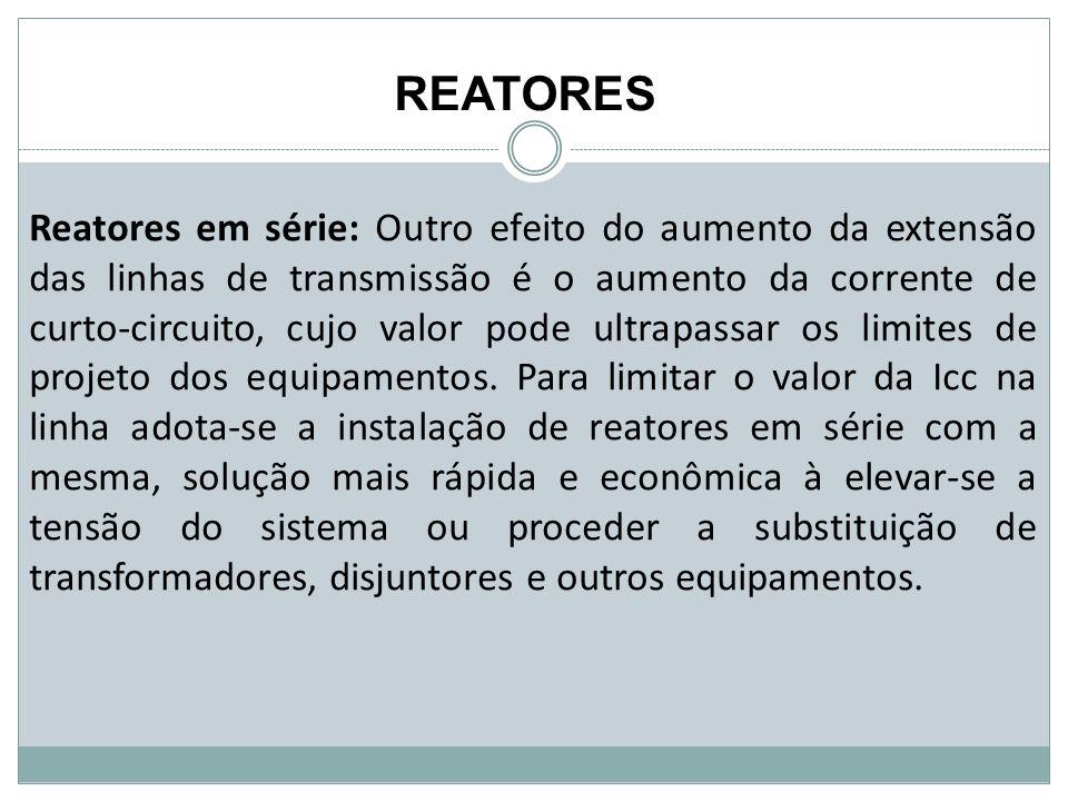 REATORES Reatores em série: Outro efeito do aumento da extensão das linhas de transmissão é o aumento da corrente de curto-circuito, cujo valor pode u