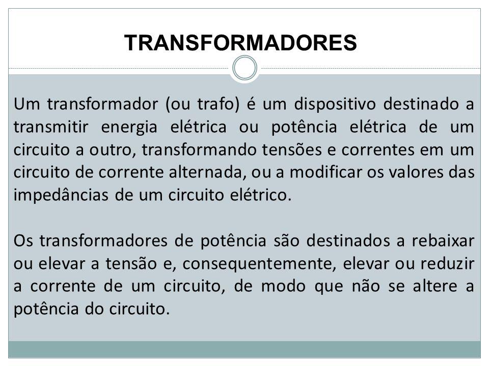 TRANSFORMADORES Um transformador (ou trafo) é um dispositivo destinado a transmitir energia elétrica ou potência elétrica de um circuito a outro, tran