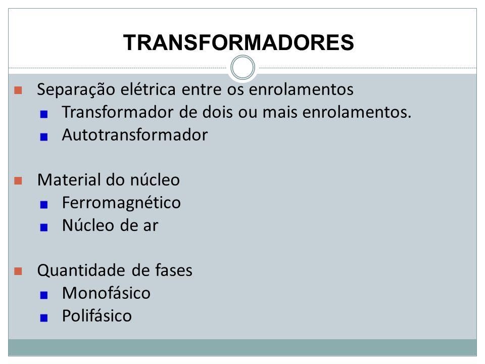 TRANSFORMADORES Separação elétrica entre os enrolamentos Transformador de dois ou mais enrolamentos. Autotransformador Material do núcleo Ferromagnéti