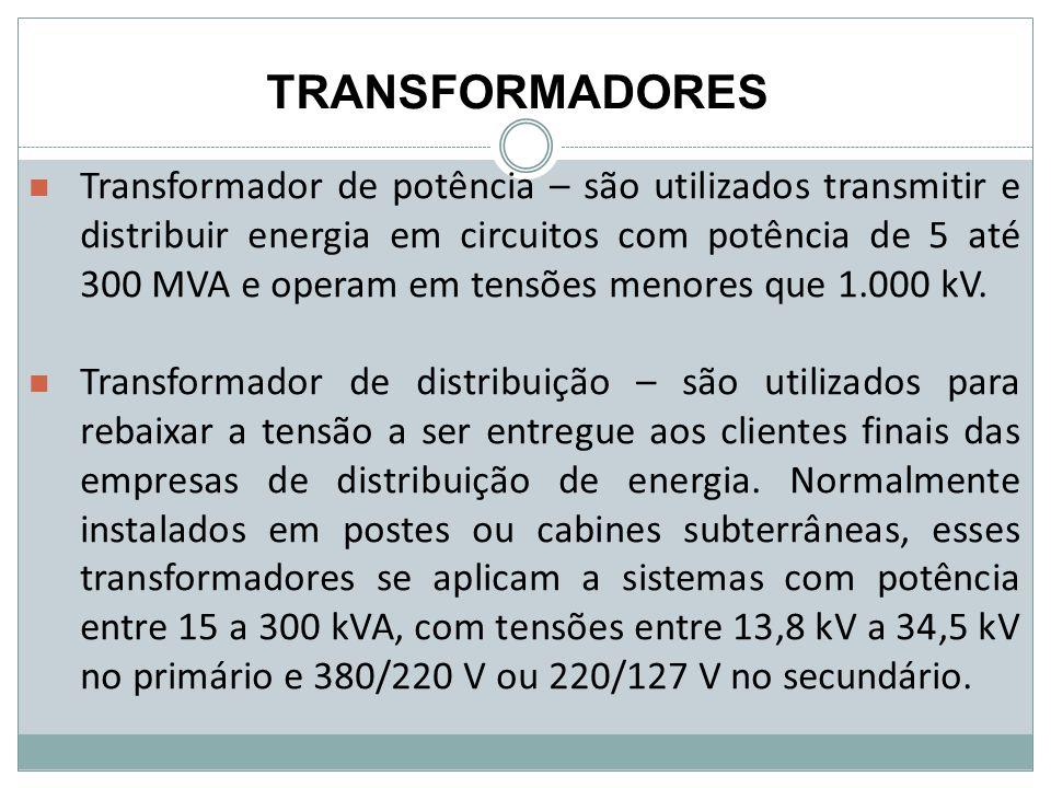 TRANSFORMADORES Transformador de potência – são utilizados transmitir e distribuir energia em circuitos com potência de 5 até 300 MVA e operam em tens