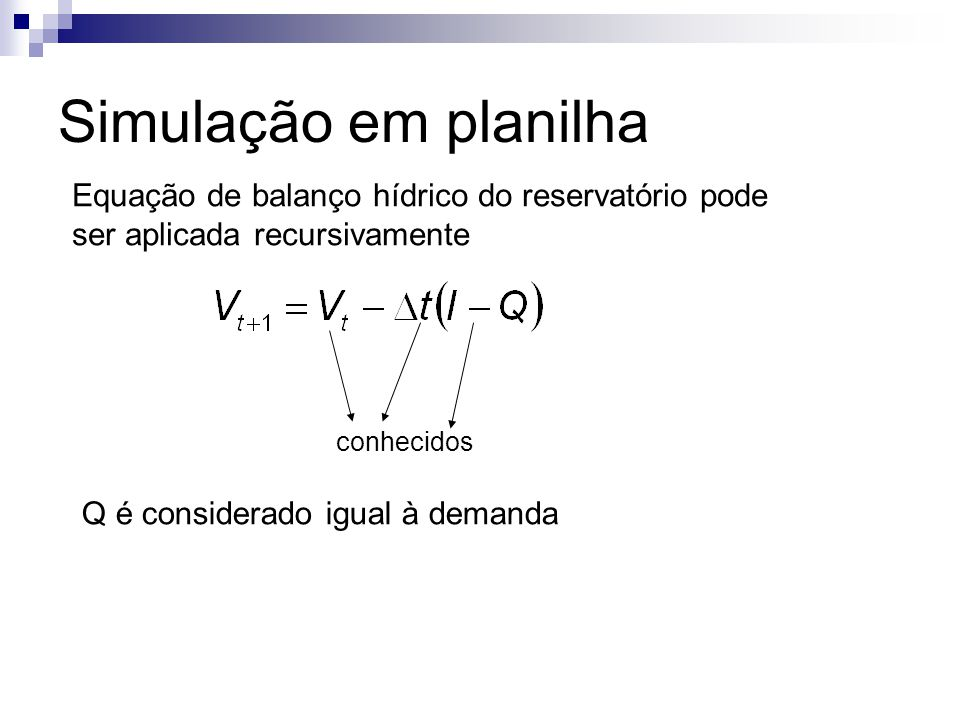 Simulação em planilha Equação de balanço hídrico do reservatório pode ser aplicada recursivamente conhecidos Q é considerado igual à demanda