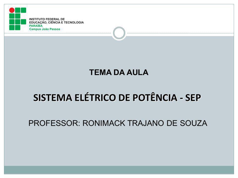 PROFESSOR: RONIMACK TRAJANO DE SOUZA SISTEMA ELÉTRICO DE POTÊNCIA - SEP TEMA DA AULA