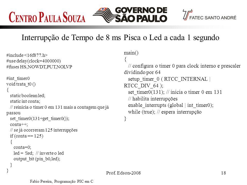 Prof. Edson-200818 Fabio Pereira, Programação PIC em C #include #use delay(clock=4000000) #fuses HS,NOWDT,PUT,NOLVP #int_timer0 void trata_t0 () { sta