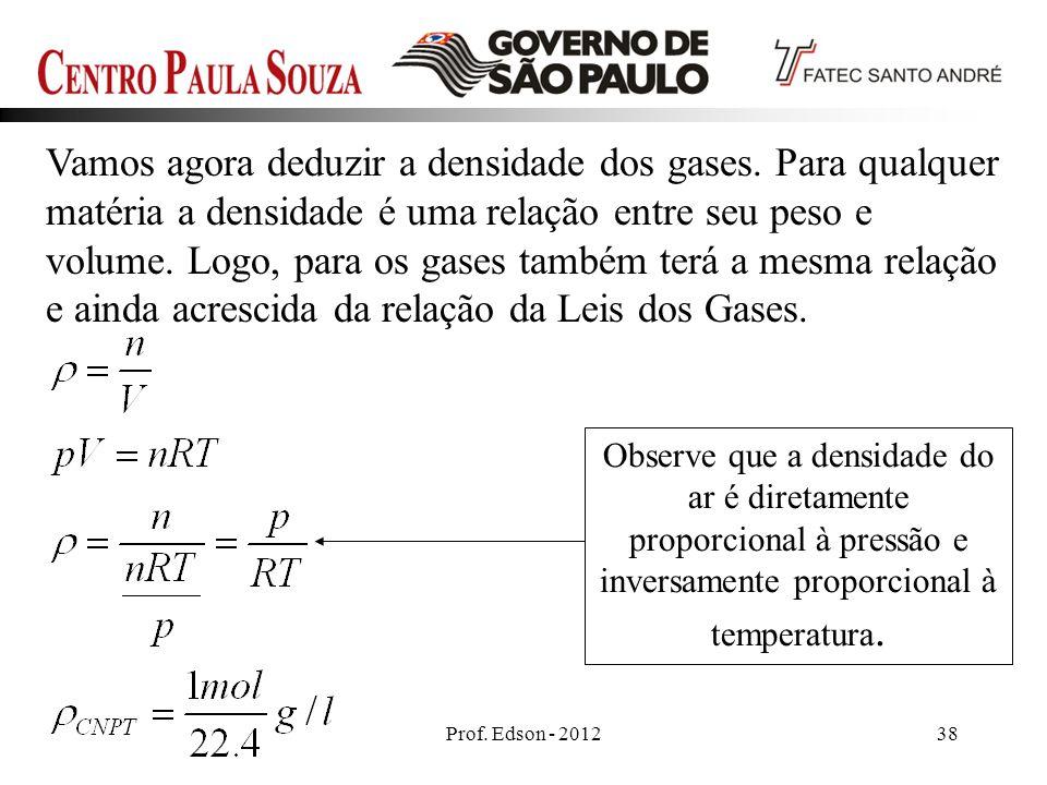 Prof. Edson - 201238 Vamos agora deduzir a densidade dos gases. Para qualquer matéria a densidade é uma relação entre seu peso e volume. Logo, para os