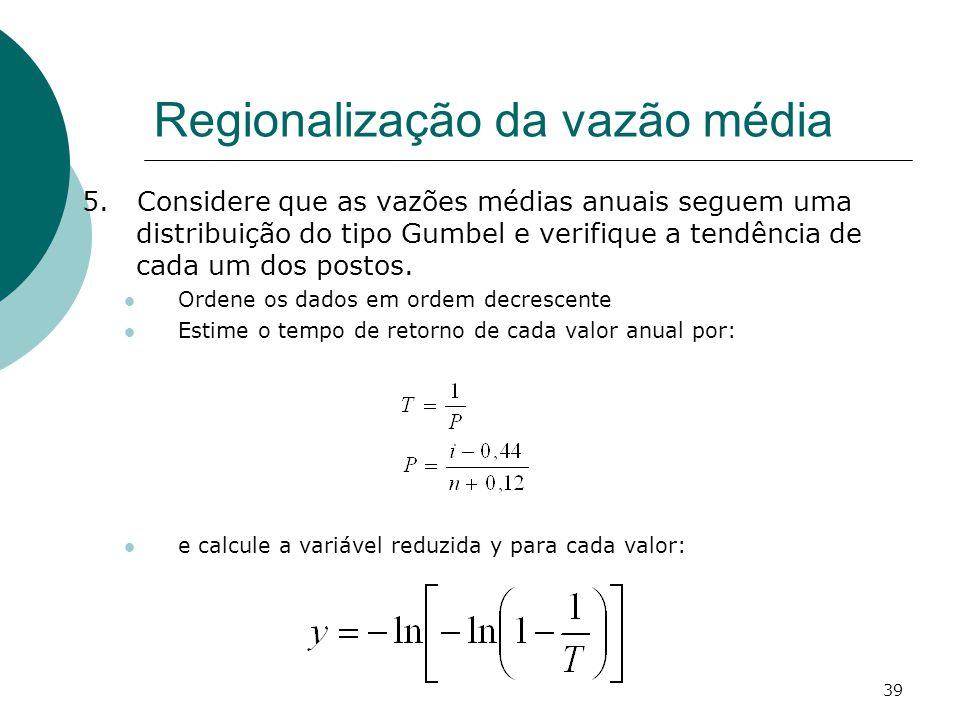 39 Regionalização da vazão média 5. Considere que as vazões médias anuais seguem uma distribuição do tipo Gumbel e verifique a tendência de cada um do