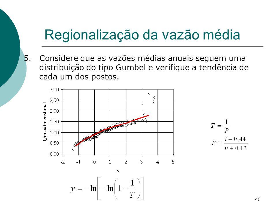 40 Regionalização da vazão média 5. Considere que as vazões médias anuais seguem uma distribuição do tipo Gumbel e verifique a tendência de cada um do