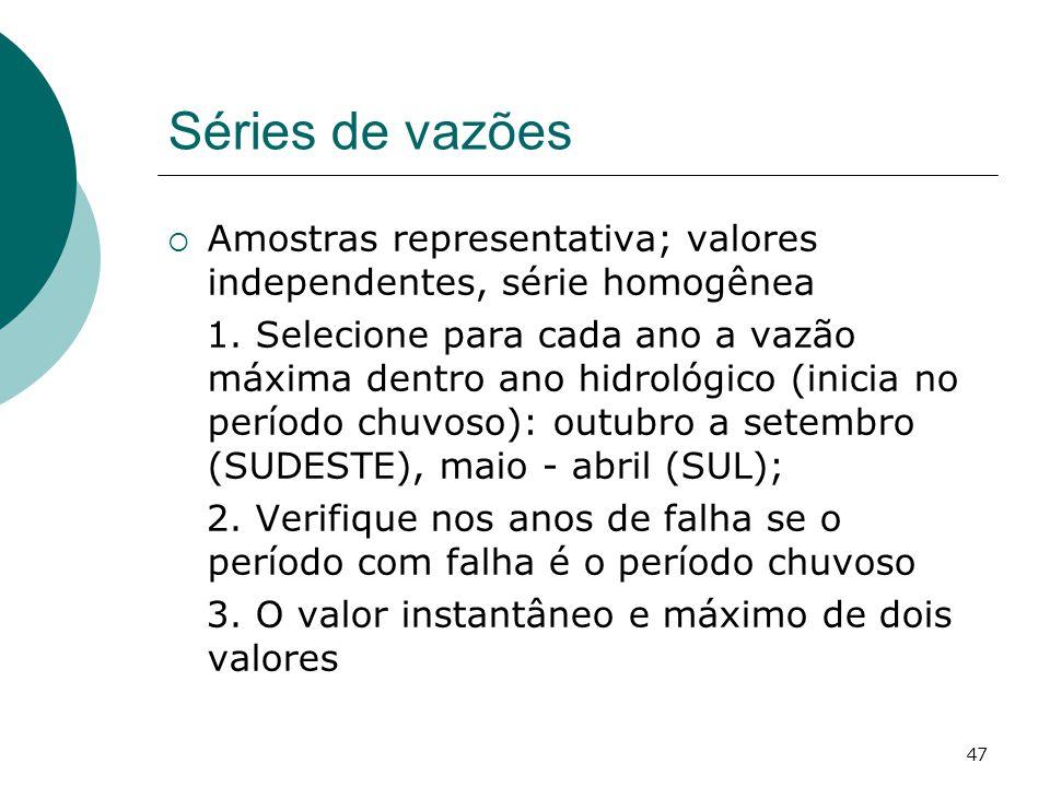 47 Séries de vazões Amostras representativa; valores independentes, série homogênea 1. Selecione para cada ano a vazão máxima dentro ano hidrológico (