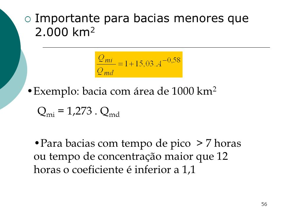 56 Importante para bacias menores que 2.000 km 2 Para bacias com tempo de pico > 7 horas ou tempo de concentração maior que 12 horas o coeficiente é inferior a 1,1 Exemplo: bacia com área de 1000 km 2 Q mi = 1,273.