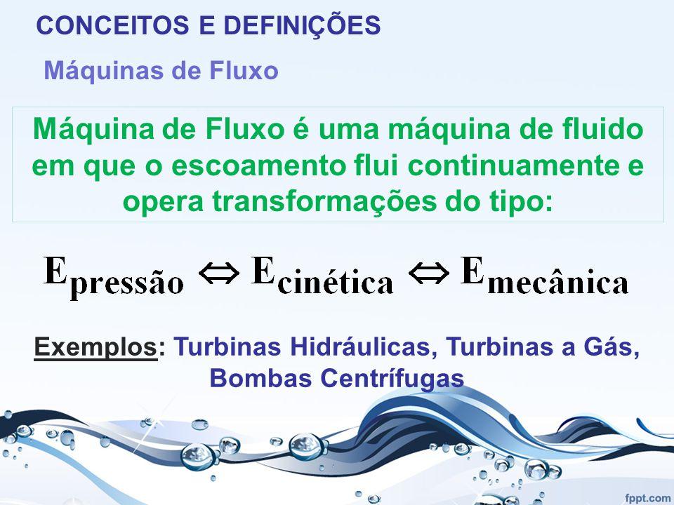 CONCEITOS E DEFINIÇÕES Máquinas de Fluxo Máquina de Fluxo é uma máquina de fluido em que o escoamento flui continuamente e opera transformações do tipo: Exemplos: Turbinas Hidráulicas, Turbinas a Gás, Bombas Centrífugas