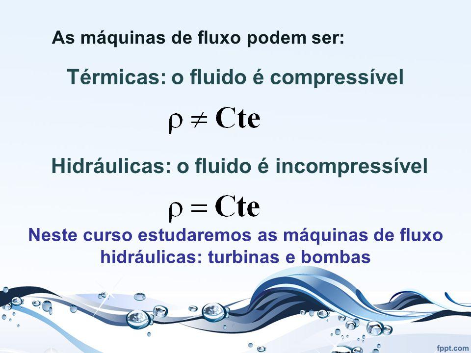 As máquinas de fluxo podem ser: Térmicas: o fluido é compressível Hidráulicas: o fluido é incompressível Neste curso estudaremos as máquinas de fluxo hidráulicas: turbinas e bombas